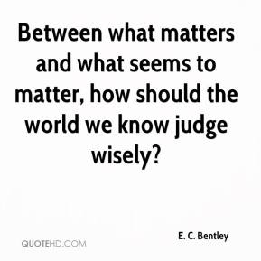 E. C. Bentley - Between what matters and what seems to matter, how should the world we know judge wisely?