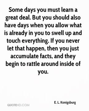 Some days you must learn a great deal. But you should also have days when you allow what is already in you to swell up and touch everything. If you never let that happen, then you just accumulate facts, and they begin to rattle around inside of you.