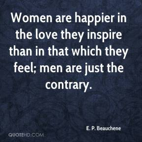 E. P. Beauchene - Women are happier in the love they inspire than in that which they feel; men are just the contrary.