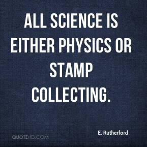 E. Rutherford - All science is either physics or stamp collecting.