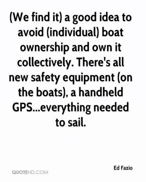 Ed Fazio - (We find it) a good idea to avoid (individual) boat ownership and own it collectively. There's all new safety equipment (on the boats), a handheld GPS...everything needed to sail.