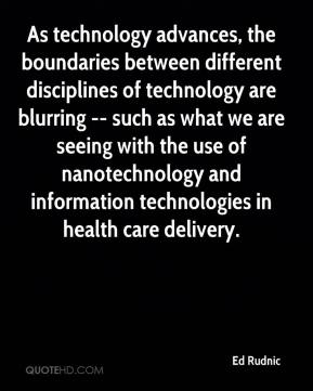 Ed Rudnic - As technology advances, the boundaries between different disciplines of technology are blurring -- such as what we are seeing with the use of nanotechnology and information technologies in health care delivery.