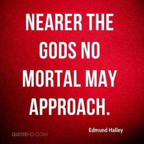 Nearer the gods no mortal may approach.