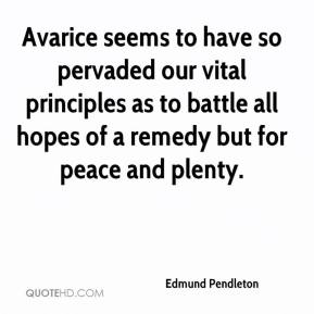 Edmund Pendleton - Avarice seems to have so pervaded our vital principles as to battle all hopes of a remedy but for peace and plenty.