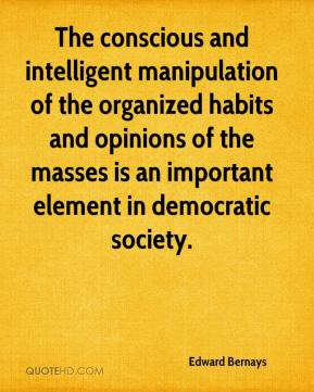 The conscious and intelligent manipulation of the organized habits and opinions of the masses is an important element in democratic society.