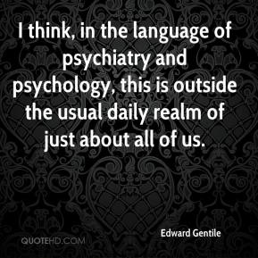 Edward Gentile - I think, in the language of psychiatry and psychology, this is outside the usual daily realm of just about all of us.