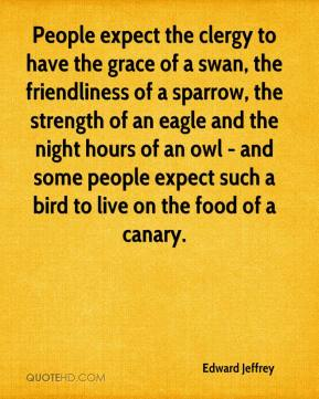 Edward Jeffrey - People expect the clergy to have the grace of a swan, the friendliness of a sparrow, the strength of an eagle and the night hours of an owl - and some people expect such a bird to live on the food of a canary.