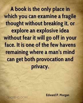 Edward P. Morgan - A book is the only place in which you can examine a fragile thought without breaking it, or explore an explosive idea without fear it will go off in your face. It is one of the few havens remaining where a man's mind can get both provocation and privacy.