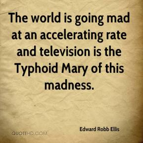 Edward Robb Ellis - The world is going mad at an accelerating rate and television is the Typhoid Mary of this madness.