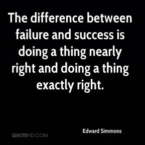Edward Simmons - The difference between failure and success is doing a thing nearly right and doing a thing exactly right.