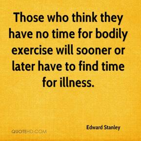 Edward Stanley - Those who think they have no time for bodily exercise will sooner or later have to find time for illness.