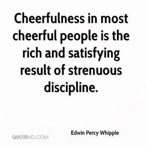 Edwin Percy Whipple - Cheerfulness in most cheerful people is the rich and satisfying result of strenuous discipline.