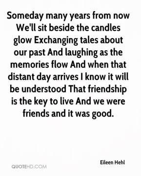 Eileen Hehl - Someday many years from now We'll sit beside the candles glow Exchanging tales about our past And laughing as the memories flow And when that distant day arrives I know it will be understood That friendship is the key to live And we were friends and it was good.