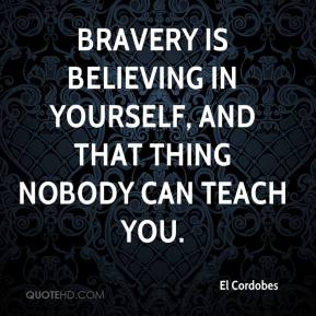 Bravery is believing in yourself, and that thing nobody can teach you.