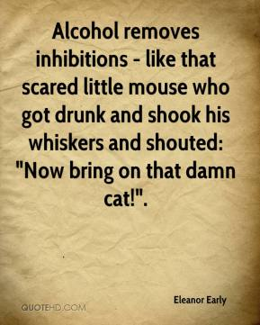 """Eleanor Early - Alcohol removes inhibitions - like that scared little mouse who got drunk and shook his whiskers and shouted: """"Now bring on that damn cat!""""."""