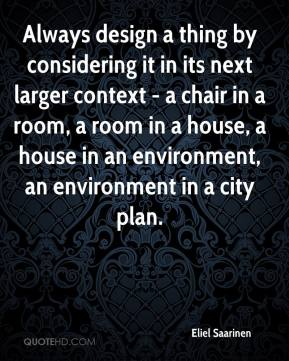 Always design a thing by considering it in its next larger context - a chair in a room, a room in a house, a house in an environment, an environment in a city plan.