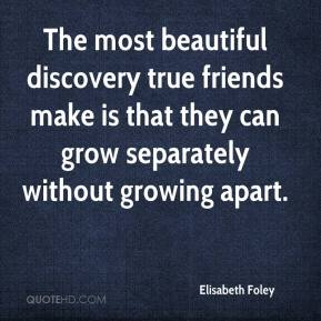 Elisabeth Foley - The most beautiful discovery true friends make is that they can grow separately without growing apart.