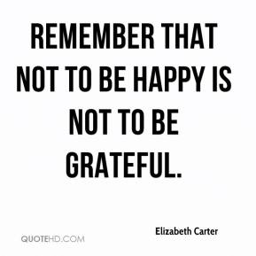 Elizabeth Carter - Remember that not to be happy is not to be grateful.
