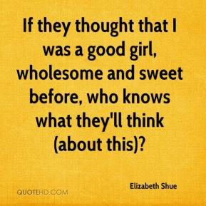 Elizabeth Shue - If they thought that I was a good girl, wholesome and sweet before, who knows what they'll think (about this)?