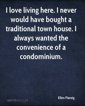 Ellen Flanzig - I love living here. I never would have bought a traditional town house. I always wanted the convenience of a condominium.