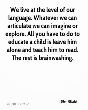 Ellen Gilcrist - We live at the level of our language. Whatever we can articulate we can imagine or explore. All you have to do to educate a child is leave him alone and teach him to read. The rest is brainwashing.