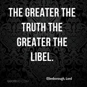 Ellenborough, Lord - The greater the truth the greater the libel.