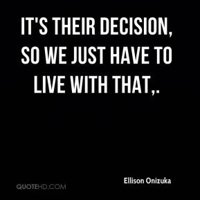 Ellison Onizuka - It's their decision, so we just have to live with that.