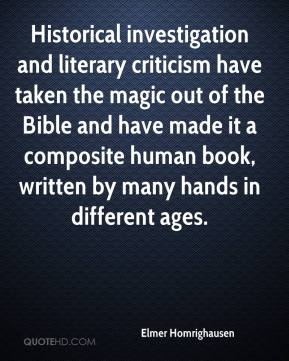 Elmer Homrighausen - Historical investigation and literary criticism have taken the magic out of the Bible and have made it a composite human book, written by many hands in different ages.