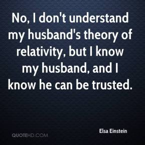 No, I don't understand my husband's theory of relativity, but I know my husband, and I know he can be trusted.