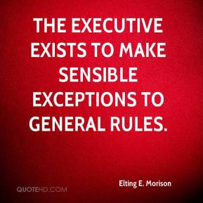 Elting E. Morison - The executive exists to make sensible exceptions to general rules.