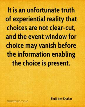 Eluki bes Shahar - It is an unfortunate truth of experiential reality that choices are not clear-cut, and the event window for choice may vanish before the information enabling the choice is present.