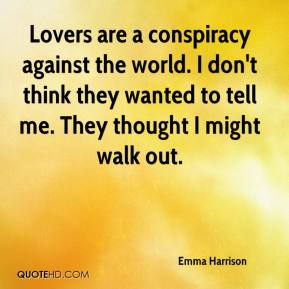 Lovers are a conspiracy against the world. I don't think they wanted to tell me. They thought I might walk out.