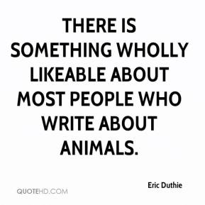 Eric Duthie - There is something wholly likeable about most people who write about animals.