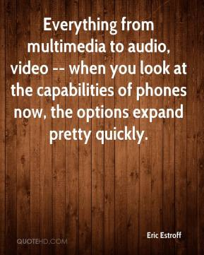 Eric Estroff - Everything from multimedia to audio, video -- when you look at the capabilities of phones now, the options expand pretty quickly.