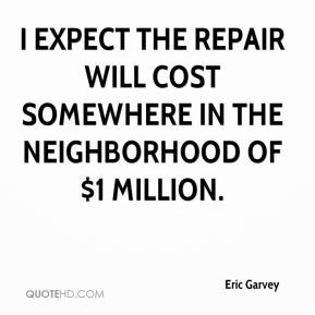Eric Garvey - I expect the repair will cost somewhere in the neighborhood of $1 million.
