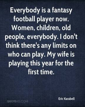 Eric Karabell - Everybody is a fantasy football player now. Women, children, old people, everybody. I don't think there's any limits on who can play. My wife is playing this year for the first time.
