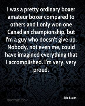 Eric Lucas - I was a pretty ordinary boxer amateur boxer compared to others and I only won one Canadian championship, but I'm a guy who doesn't give up. Nobody, not even me, could have imagined everything that I accomplished. I'm very, very proud.