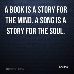 Eric Pio - A book is a story for the mind. A song is a story for the soul.