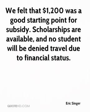 Eric Singer - We felt that $1,200 was a good starting point for subsidy. Scholarships are available, and no student will be denied travel due to financial status.