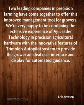 Erik Arvesen - Two leading companies in precision farming have come together to offer this improved management tool for growers. We're very happy to be combining the extensive experience of Ag Leader Technology in precision agricultural hardware with the innovative features of Trimble's Autopilot system to provide the grower an ideal user interface and display for automated guidance.