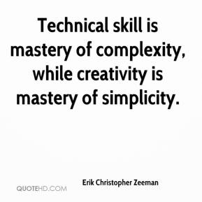 Erik Christopher Zeeman - Technical skill is mastery of complexity, while creativity is mastery of simplicity.