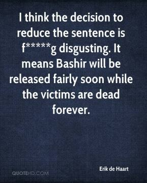 Erik de Haart - I think the decision to reduce the sentence is f*****g disgusting. It means Bashir will be released fairly soon while the victims are dead forever.