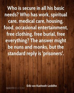 Erik von Kuehnelt-Leddihn - Who is secure in all his basic needs? Who has work, spiritual care, medical care, housing, food, occasional entertainment, free clothing, free burial, free everything? The answer might be nuns and monks, but the standard reply is 'prisoners'.