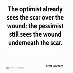 Ernst Schroder - The optimist already sees the scar over the wound; the pessimist still sees the wound underneath the scar.