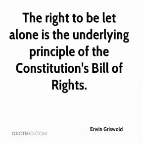 Erwin Griswold - The right to be let alone is the underlying principle of the Constitution's Bill of Rights.