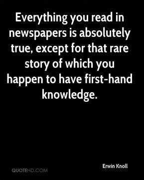 Erwin Knoll - Everything you read in newspapers is absolutely true, except for that rare story of which you happen to have first-hand knowledge.