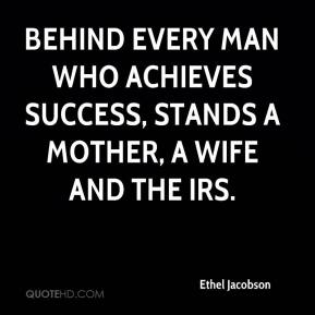 Ethel Jacobson - Behind every man who achieves success, Stands a mother, a wife and the IRS.