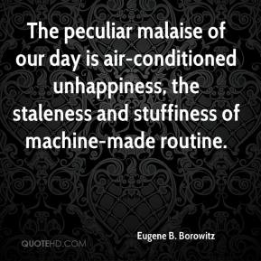 Eugene B. Borowitz - The peculiar malaise of our day is air-conditioned unhappiness, the staleness and stuffiness of machine-made routine.