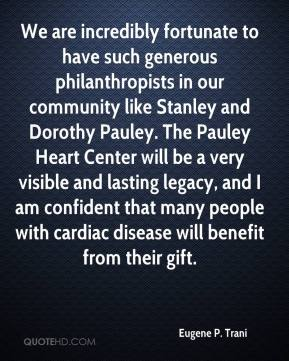 Eugene P. Trani - We are incredibly fortunate to have such generous philanthropists in our community like Stanley and Dorothy Pauley. The Pauley Heart Center will be a very visible and lasting legacy, and I am confident that many people with cardiac disease will benefit from their gift.