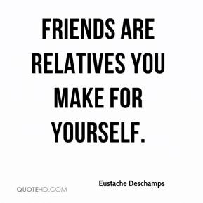 Eustache Deschamps - Friends are relatives you make for yourself.